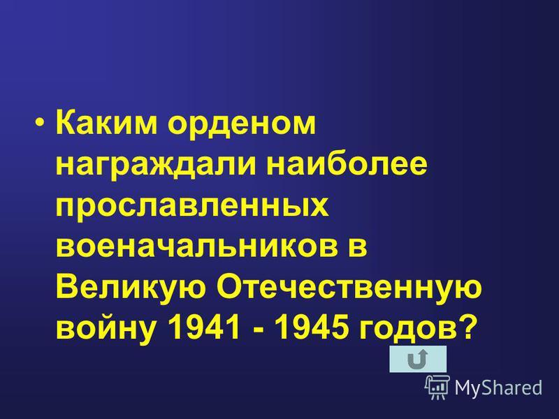 Каким орденом награждали наиболее прославленных военачальников в Великую Отечественную войну 1941 - 1945 годов?