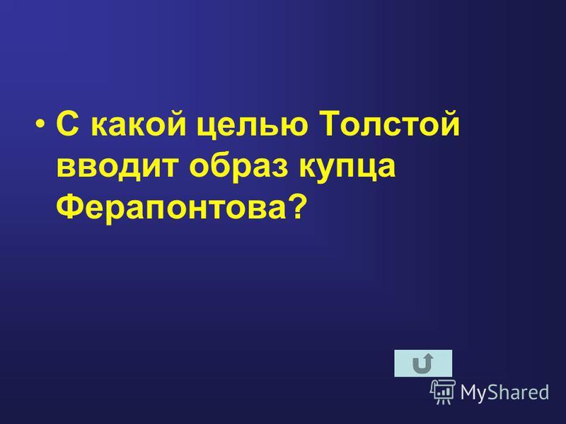 С какой целью Толстой вводит образ купца Ферапонтова?
