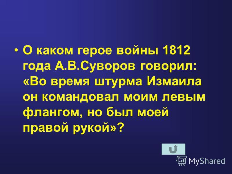 О каком герое войны 1812 года А.В.Суворов говорил: «Во время штурма Измаила он командовал моим левым флангом, но был моей правой рукой»?