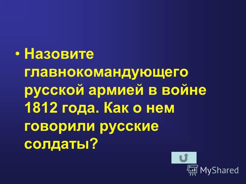 Назовите главнокомандующего русской армией в войне 1812 года. Как о нем говорили русские солдаты?