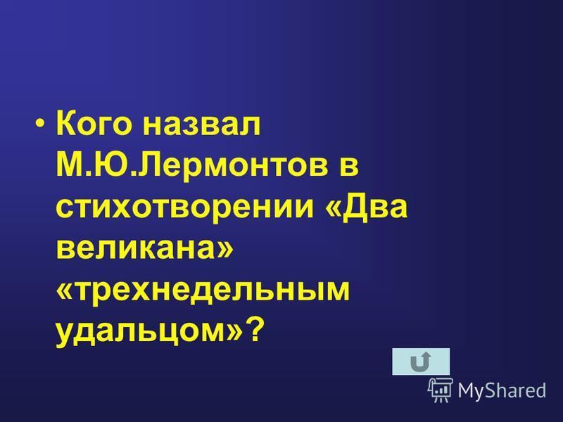 Кого назвал М.Ю.Лермонтов в стихотворении «Два великана» «трехнедельным удальцом»?