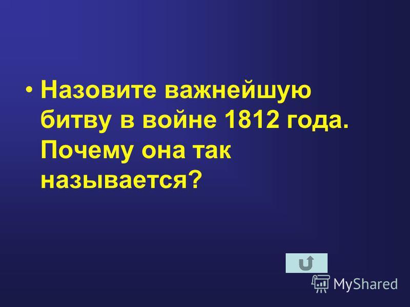 Назовите важнейшую битву в войне 1812 года. Почему она так называется?