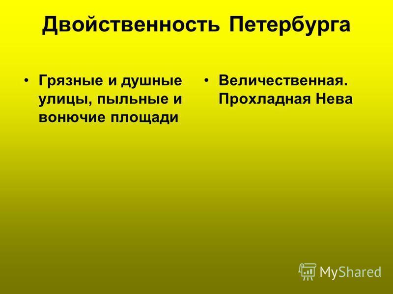 Двойственность Петербурга Грязные и душные улицы, пыльные и вонючие площади Величественная. Прохладная Нева
