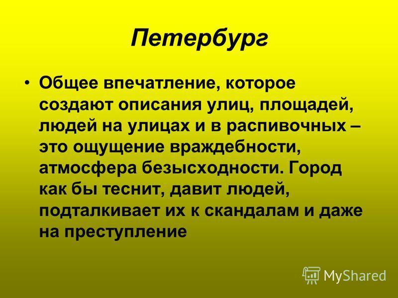 Петербург Общее впечатление, которое создают описания улиц, площадей, людей на улицах и в распивочных – это ощущение враждебности, атмосфера безысходности. Город как бы теснит, давит людей, подталкивает их к скандалам и даже на преступление