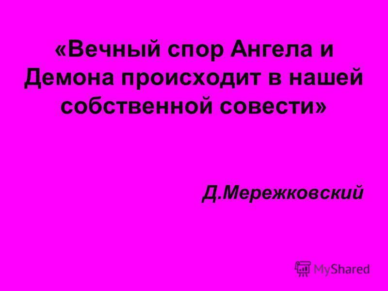 «Вечный спор Ангела и Демона происходит в нашей собственной совести» Д.Мережковский