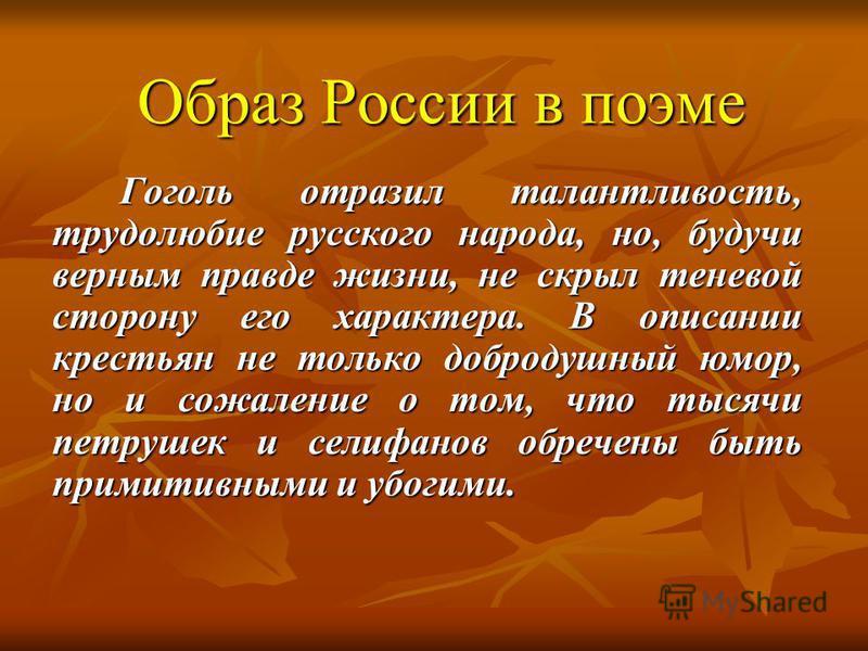 Образ России в поэме Гоголь отразил талантливость, трудолюбие русского народа, но, будучи верным правде жизни, не скрыл теневой сторону его характера. В описании крестьян не только добродушный юмор, но и сожаление о том, что тысячи петрушек и селифан