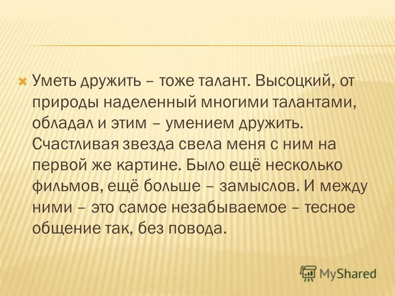 Уметь дружить – тоже талант. Высоцкий, от природы наделенный многими талантами, обладал и этим – умением дружить. Счастливая звезда свела меня с ним на первой же картине. Было ещё несколько фильмов, ещё больше – замыслов. И между ними – это самое нез