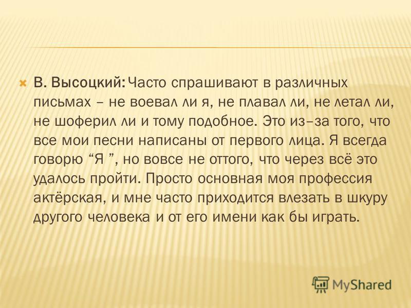 В. Высоцкий: Часто спрашивают в различных письмах – не воевал ли я, не плавал ли, не летал ли, не шоферил ли и тому подобное. Это из–за того, что все мои песни написаны от первого лица. Я всегда говорю Я, но вовсе не оттого, что через всё это удалось
