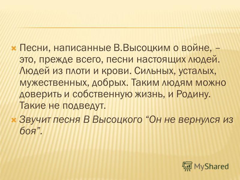 Песни, написанные В.Высоцким о войне, – это, прежде всего, песни настоящих людей. Людей из плоти и крови. Сильных, усталых, мужественных, добрых. Таким людям можно доверить и собственную жизнь, и Родину. Такие не подведут. Звучит песня В Высоцкого Он