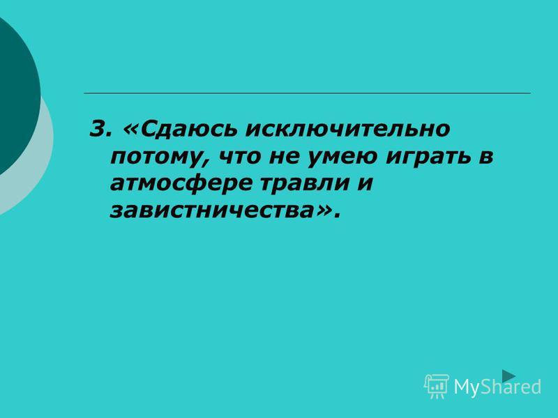3. «Сдаюсь исключительно потому, что не умею играть в атмосфере травли и завистничества».