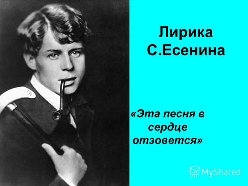Лирика С.Есенина «Эта песня в сердце отзовется»