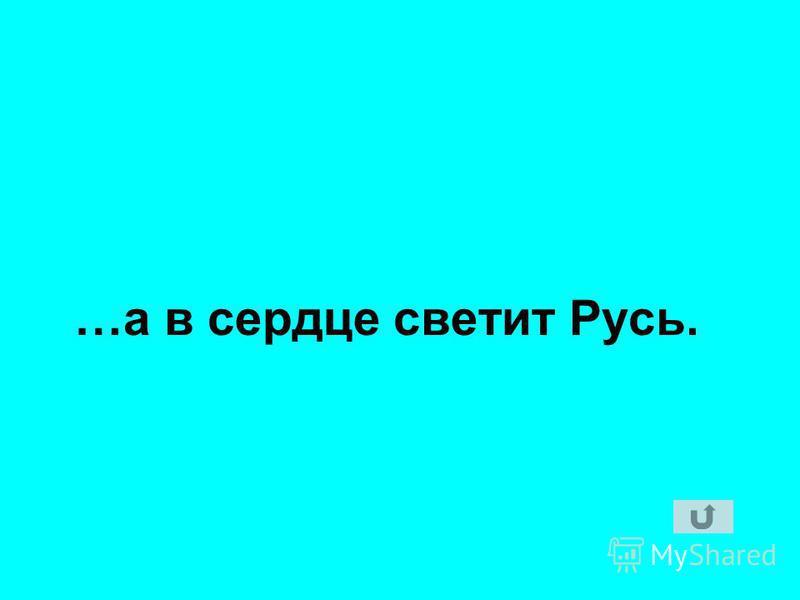 …а в сердце светит Русь.
