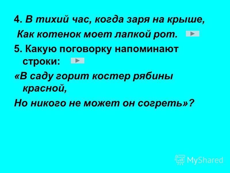 4. В тихий час, когда заря на крыше, Как котенок моет лапкой рот. 5. Какую поговорку напоминают строки: «В саду горит костер рябины красной, Но никого не может он согреть»?
