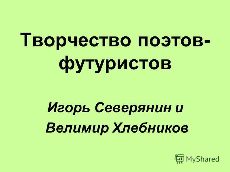 Творчество поэтов- футуристов Игорь Северянин и Велимир Хлебников