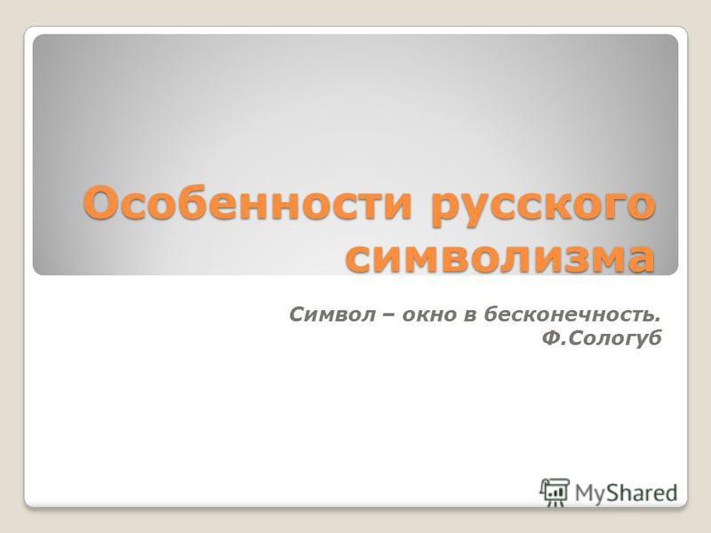 Особенности русского символизма Символ – окно в бесконечность. Ф.Сологуб