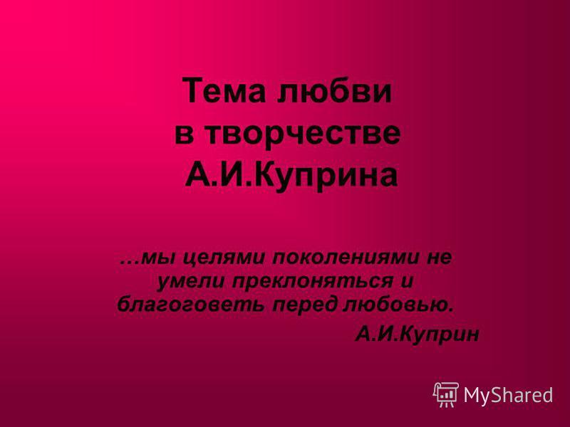 Тема любви в творчестве А.И.Куприна …мы целями поколениями не умели преклоняться и благоговеть перед любовью. А.И.Куприн