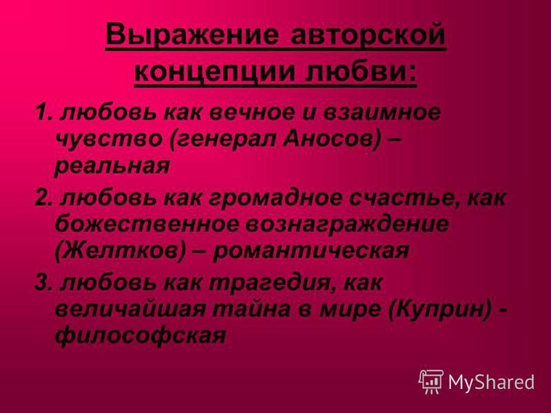 Выражение авторской концепции любви: 1. любовь как вечное и взаимное чувство (генерал Аносов) – реальная 2. любовь как громадное счастье, как божественное вознаграждение (Желтков) – романтическая 3. любовь как трагедия, как величайшая тайна в мире (К