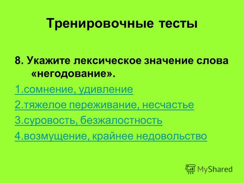 8. Укажите лексическое значение слова «негодование». 1.сомнение, удивление 2. тяжелое переживание, несчастье 3.суровость, безжалостность 4.возмущение, крайнее недовольство Тренировочные тесты