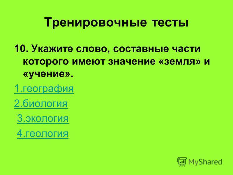 Тренировочные тесты 10. Укажите слово, составные части которого имеют значение «земля» и «учение». 1. география 2. биология 3. экология 4.геология