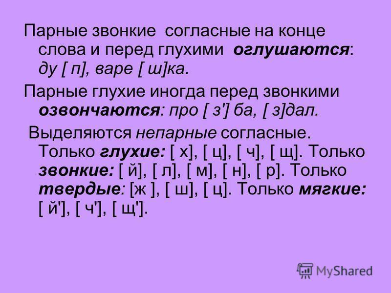 Парные звонкие согласные на конце слова и перед глухими оглушаются: ду [ п], варе [ ш]ка. Парные глухие иногда перед звонкими озвончаются: про [ з'] ба, [ з]дал. Выделяются непарные согласные. Только глухие: [ х], [ ц], [ ч], [ щ]. Только звонкие: [