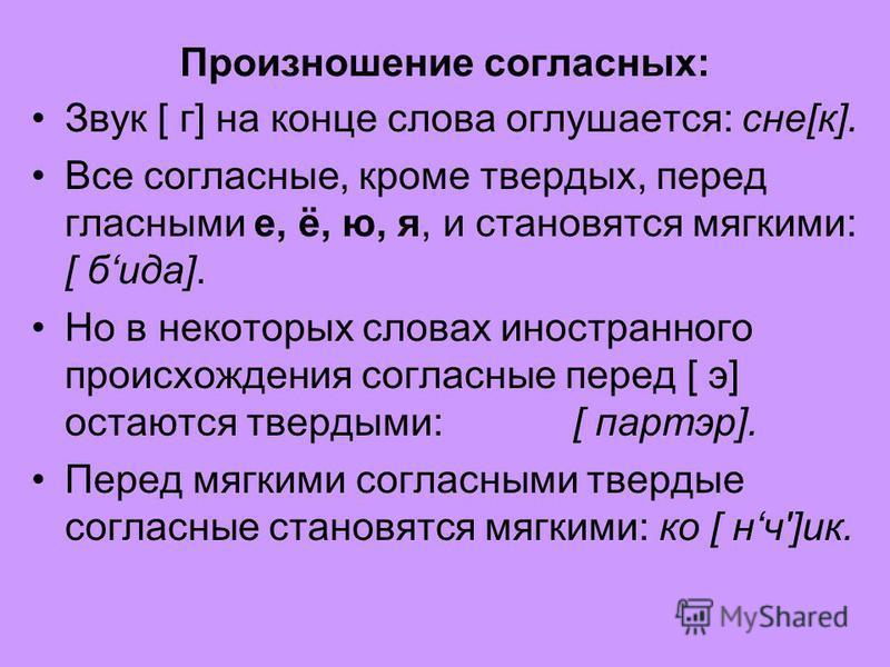 Произношение согласных: Звук [ г] на конце слова оглушается: сне[к]. Все согласные, кроме твардых, перед гласными е, ё, ю, я, и становятся мягкими: [ беда]. Но в некоторых словах иностранного происхождения согласные перед [ э] остаются твардыми: [ па