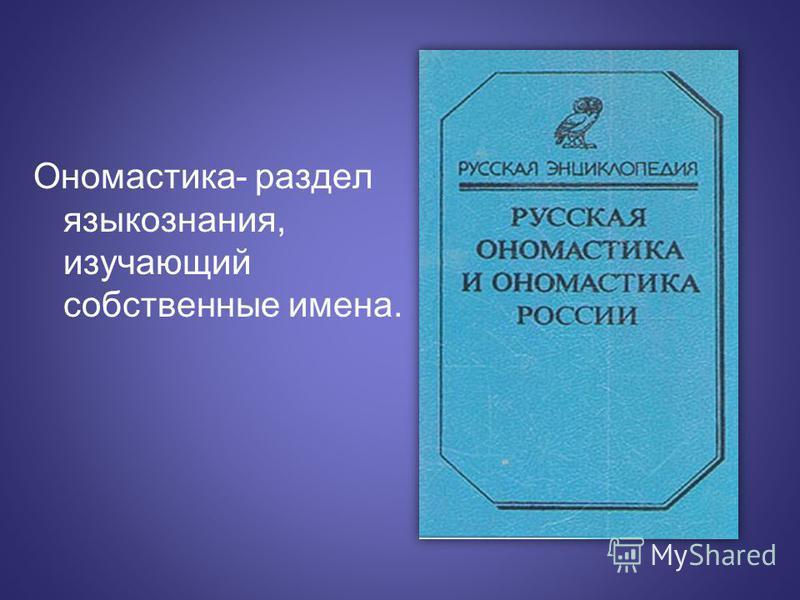 Ономастика- раздел языкознания, изучающий собственные имена.