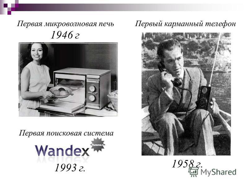 1958 г. 1946 г 1993 г. Первая микроволновая печь Первая поисковая система Первый карманный телефон