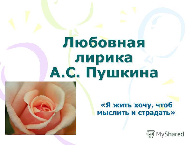 Любовная лирика А.С. Пушкина «Я жить хочу, чтоб мыслить и страдать»