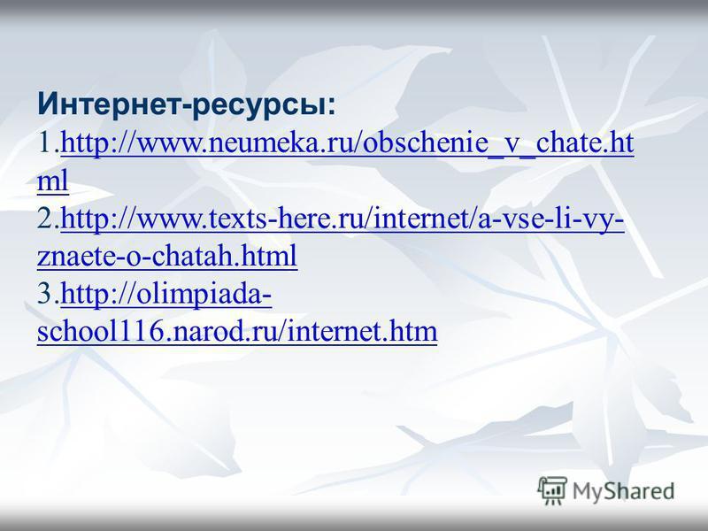 Интернет-ресурсы: 1.http://www.neumeka.ru/obschenie_v_chate.ht mlhttp://www.neumeka.ru/obschenie_v_chate.ht ml 2.http://www.texts-here.ru/internet/a-vse-li-vy- znaete-o-chatah.htmlhttp://www.texts-here.ru/internet/a-vse-li-vy- znaete-o-chatah.html 3.