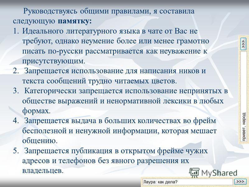 Руководствуясь общими правилами, я составила следующую памятку: 1. Идеального литературного языка в чате от Вас не требуют, однако неумение более или менее грамотно писать по-русски рассматривается как неуважение к присутствующим. 2. Запрещается испо