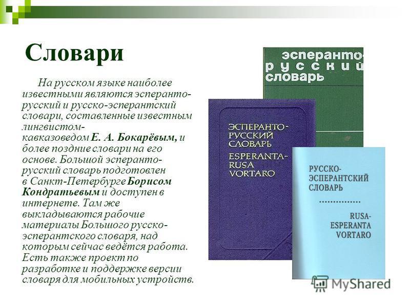 Словари На русском языке наиболее известными являются эсперанто- русский и русско-эсперантский словари, составленные известным лингвистом- кавказоведом Е. А. Бокарёвым, и более поздние словари на его основе. Большой эсперанто- русский словарь подгото