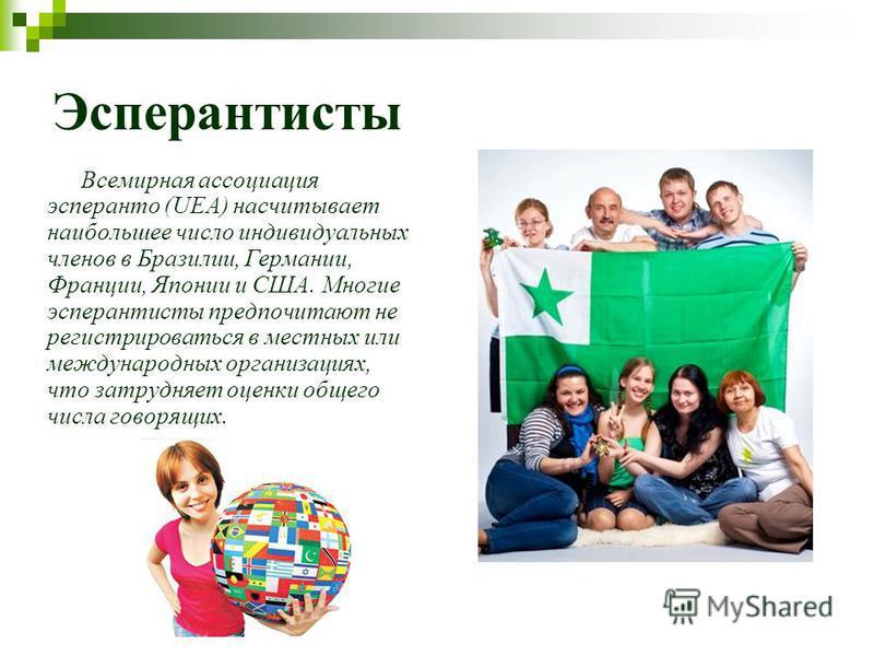 Эсперантисты Всемирная ассоциация эсперанто (UEA) насчитывает наибольшее число индивидуальных членов в Бразилии, Германии, Франции, Японии и США. Многие эсперантисты предпочитают не регистрироваться в местных или международных организациях, что затру