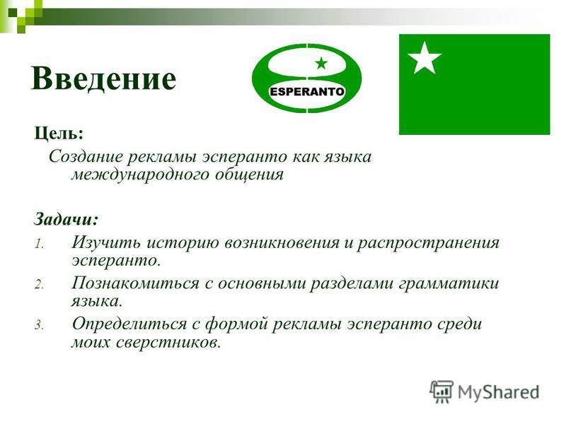 Введение Цель: Создание рекламы эсперанто как языка международного общения Задачи: 1. Изучить историю возникновения и распространения эсперанто. 2. Познакомиться с основными разделами грамматики языка. 3. Определиться с формой рекламы эсперанто среди