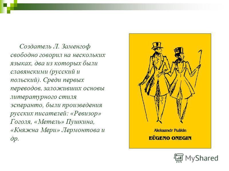 Создатель Л. Заменгоф свободно говорил на нескольких языках, два из которых были славянскими (русский и польский). Среди первых переводов, заложивших основы литературного стиля эсперанто, были произведения русских писателей: «Ревизор» Гоголя, «Метель