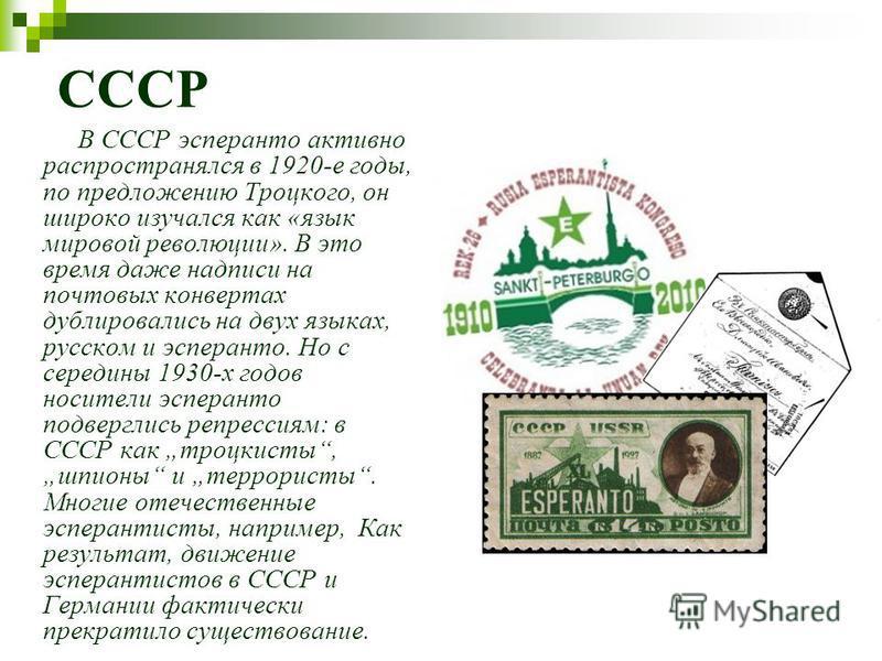 СССР В СССР эсперанто активно распространялся в 1920-е годы, по предложению Троцкого, он широко изучался как «язык мировой революции». В это время даже надписи на почтовых конвертах дублировались на двух языках, русском и эсперанто. Но с середины 193