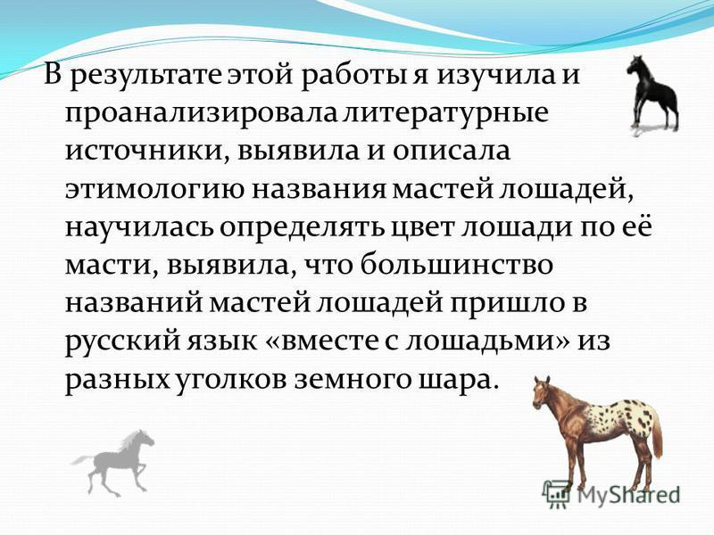 В результате этой работы я изучила и проанализировала литературные источники, выявила и описала этимологию названия мастей лошадей, научилась определять цвет лошади по её масти, выявила, что большинство названий мастей лошадей пришло в русский язык «