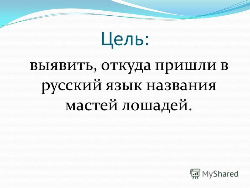 Цель: выявить, откуда пришли в русский язык названия мастей лошадей.