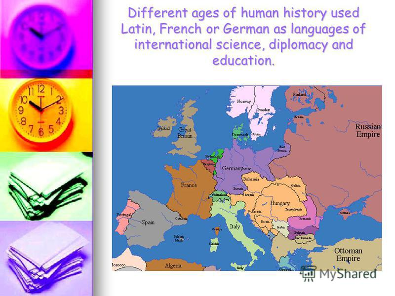 Different ages of human history used Latin, French or German as languages of international science, diplomacy and education.