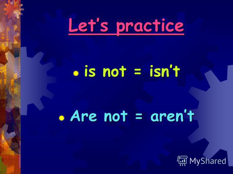 Lets practice is not = isnt Are not = arent