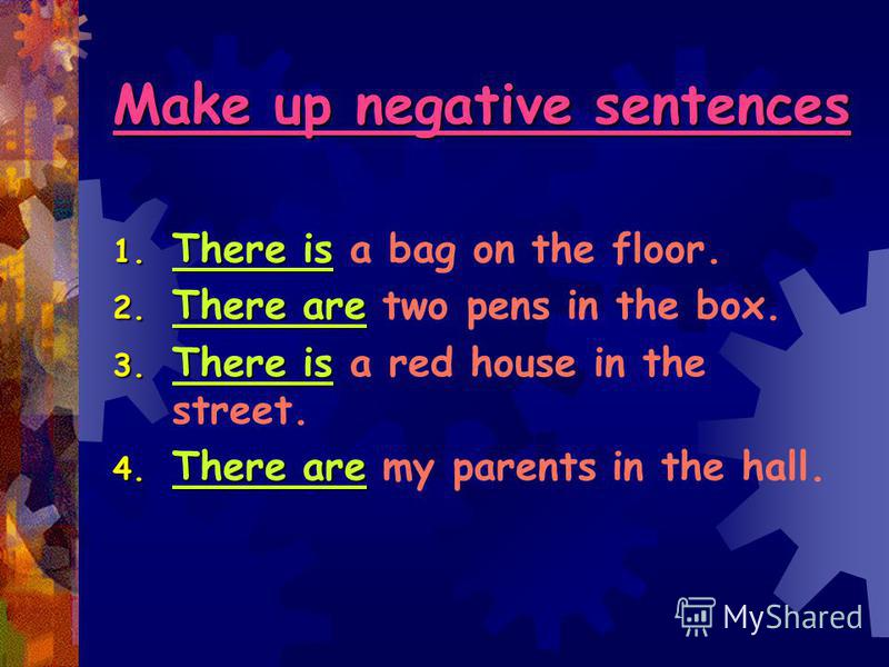 Make up negative sentences 1. There is 1. There is a bag on the floor. 2. There are 2. There are two pens in the box. 3. There is 3. There is a red house in the street. 4. There are 4. There are my parents in the hall.