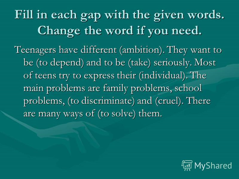 Fill in each gap with the given words. Change the word if you need. Teenagers have different (ambition). They want to be (to depend) and to be (take) seriously. Most of teens try to express their (individual). The main problems are family problems, s