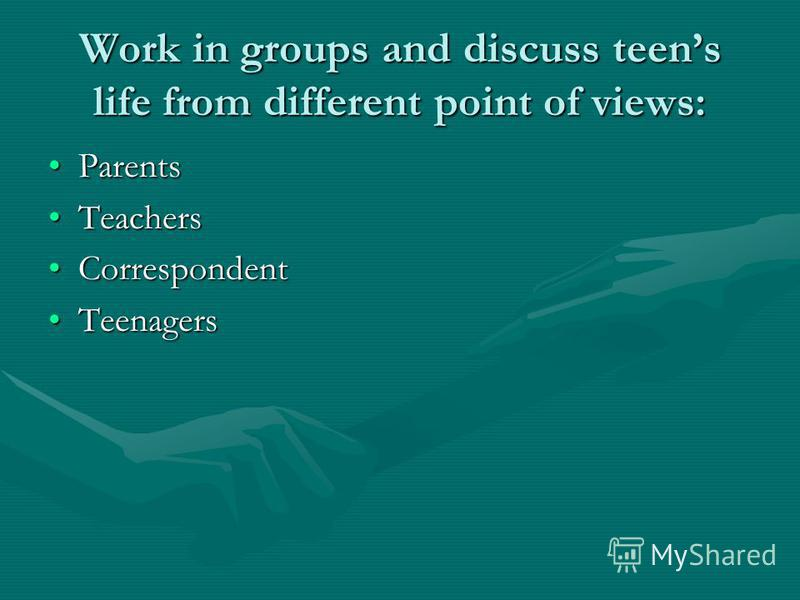 Work in groups and discuss teens life from different point of views: ParentsParents TeachersTeachers CorrespondentCorrespondent TeenagersTeenagers