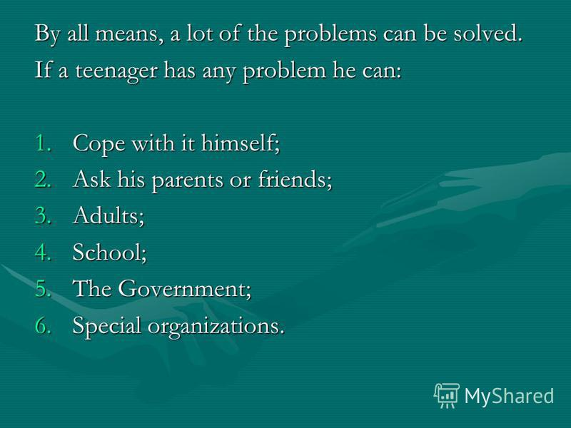 By all means, a lot of the problems can be solved. If a teenager has any problem he can: 1.C ope with it himself; 2.A sk his parents or friends; 3.A dults; 4.S chool; 5.T he Government; 6.S pecial organizations.