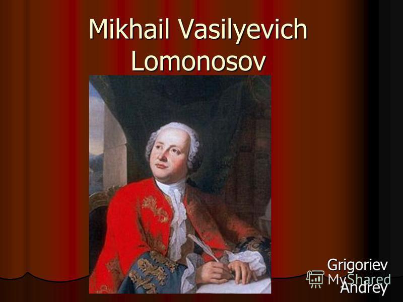 Mikhail Vasilyevich Lomonosov Grigoriev Andrey Andrey