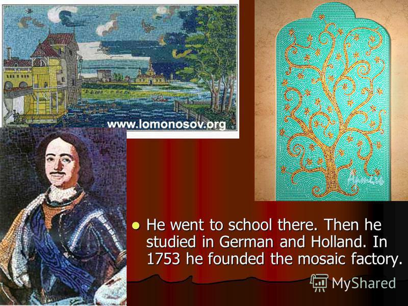 He went to school there. Then he studied in German and Holland. In 1753 he founded the mosaic factory. He went to school there. Then he studied in German and Holland. In 1753 he founded the mosaic factory.