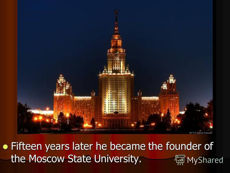 Fifteen years later he became the founder of the Moscow State University. Fifteen years later he became the founder of the Moscow State University.