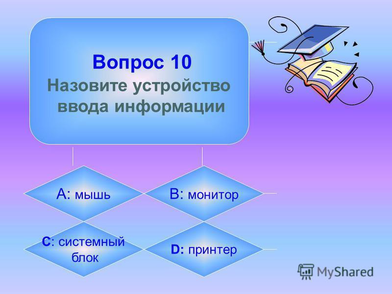 Вопрос 10 Назовите устройство ввода информации А: мышь B: монитор C: системный блок D: принтер