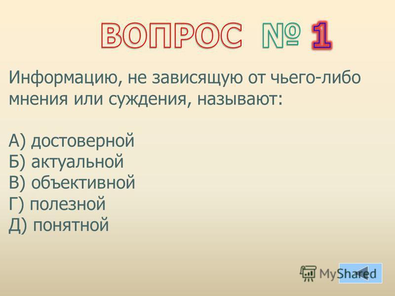 Информацию, не зависящую от чьего-либо мнения или суждения, называют: А) достоверной Б) актуальной В) объективной Г) полезной Д) понятной