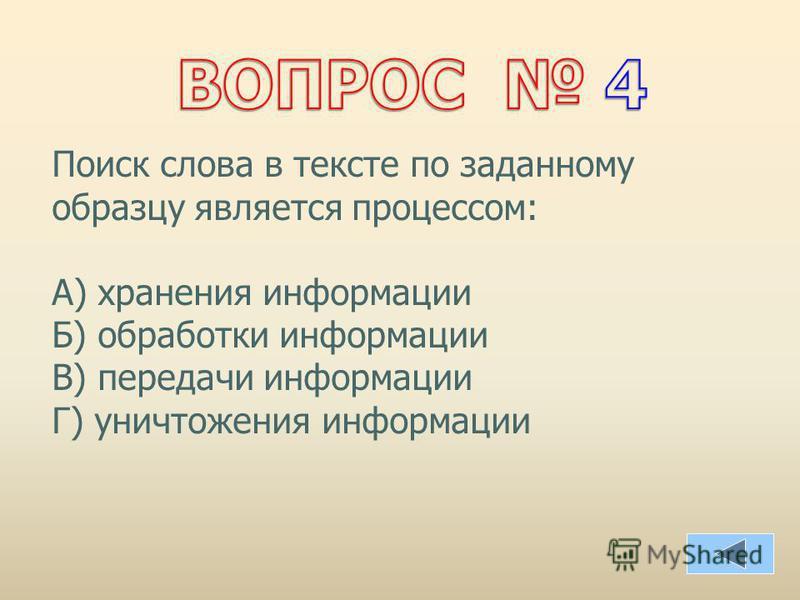 Поиск слова в тексте по заданному образцу является процессом: А) хранения информации Б) обработки информации В) передачи информации Г) уничтожения информации