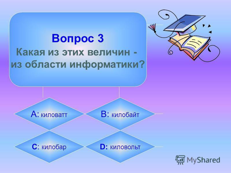 Вопрос 3 Какая из этих величин - из области информатики? А: киловатт B: килобайт C: килобар D: киловольт